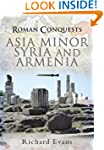 ROMAN CONQUESTS: ASIA MINOR, SYRIA AN...