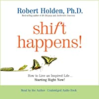 Shift Happens!: How to Live an Inspired Life...Starting Right Now! (       UNABRIDGED) by Robert Holden Narrated by Robert Holden