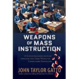 Weapons of Mass Instruction: A Schoolteacher's Journey Through the Dark World of Compulsory Schooling ~ John Taylor Gatto