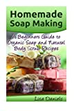 Homemade Soap Making: A Beginner?s Guide to Natural and Organic Soap and Body Scrub Recipes