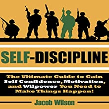 Self-Discipline: The Ultimate Guide to Gain Self Confidence, Motivation, and Willpower You Need to Make Things Happen! Audiobook by Jacob Wilson Narrated by Robert Grothe