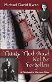 img - for Things That Must Not Be Forgotten: A Childhood in Wartime China 1st edition by Michael David Kwan (2012) Paperback book / textbook / text book