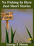 No Fishing In Here: Just Short Stories by George F Mason