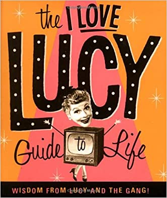 The I Love Lucy Guide To Life: Wisdom From Lucy And The Gang written by Lucie Arnaz