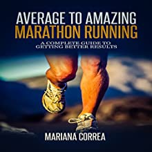 Average to Amazing Marathon Running: A Complete Guide to Getting Better Results (       UNABRIDGED) by Mariana Correa Narrated by Rudi Novem