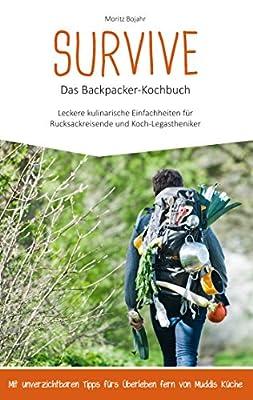Survive Das Backpacker-Kochbuch: Leckere kulinarische Einfachheiten für Rucksackreisende und Koch-Legastheniker