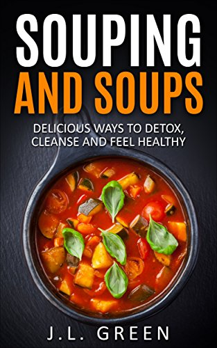 Souping And Soups - Delicious Ways To Detox, Cleanse And Feel Healthy (Detox, Cleanse, Weight Loss, Juicing, recipes) by J.L. Green