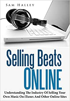 Selling Beats Online: Understanding The Industry Of Selling Your Own Music On ITunes And Other Online Sites