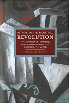 Rethinking The Industrial Revolution: Five Centuries Of Transition From Agrarian To Industrial Capitalism In England (Historical Materialism)
