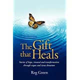 The Gift that Heals: Stories of hope, renewal and transformation through organ and tissue donation ~ Reg Green