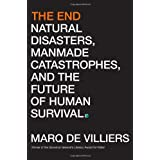 The End: Natural Disasters, Manmade Catastrophes, and the Future of Human Survival ~ Marq De Villiers