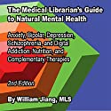 The Medical Librarian's Guide to Natural Mental Health: Anxiety, Bipolar, Depression, Schizophrenia, and Digital Addiction, Nutrition, and Complementary Therapies Audiobook by William Jiang Narrated by Tessa Petersen