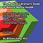 The Medical Librarian's Guide to Natural Mental Health: Anxiety, Bipolar, Depression, Schizophrenia, and Digital Addiction, Nutrition, and Complementary Therapies | William Jiang