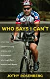 Who Says I Can t?: A Two-Time Cancer-Surviving Amputee and Entrepreneur Who Fought Back, Survived and Thrived