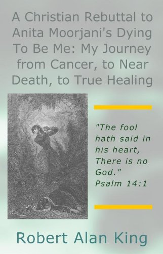 Robert Alan King - A Christian Rebuttal to Anita Moorjani's Dying To Be Me: My Journey from Cancer, to Near Death, to True Healing (English Edition)