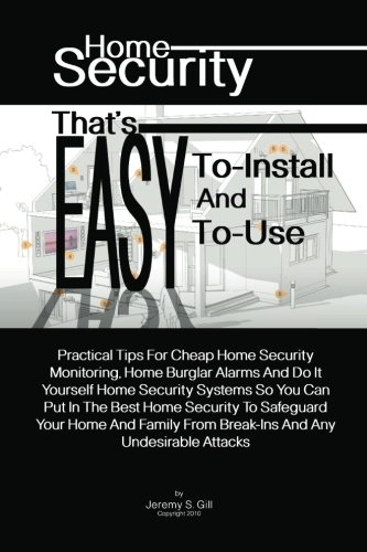 Home Security That's Easy-To-Install And Easy-To-Use: Practical Tips For Cheap Home Security Monitoring, Home Burglar Alarms And Do It Yourself Home. From Break-Ins And Any Undesirable Attacks