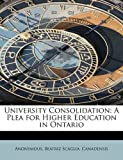 img - for University Consolidation: A Plea for Higher Education in Ontario book / textbook / text book