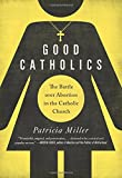 Good Catholics: The Battle over Abortion in the Catholic Church
