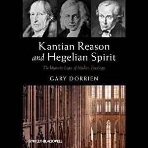 Kantian Reason and Hegelian Spirit: The Idealistic Logic of Modern Theology | [Gary Dorrien]