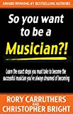 So You Want To Be A Musician?!: Learn the exact steps you must take to become the successful musician youve always dreamed of becoming