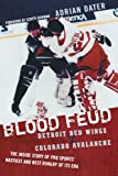 Blood Feud: Detroit Red Wings v. Colorado Avalanche: The Inside Story of Pro Sports Nastiest and Best Rivalry of Its Era
