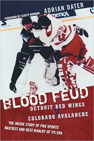 Blood Feud: Detroit Red Wings v. Colorado Avalanche: The Inside Story of Pro Sports' Nastiest and Best Rivalry of Its Era