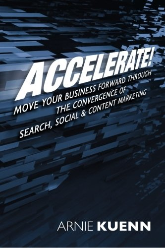 Accelerate!: Move Your Business Forward Through the Convergence of Search, Social & Content Marketing PDF
