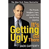 It's Getting Ugly Out There: The Frauds, Bunglers, Liars, and Losers Who Are Hurting America ~ Jack Cafferty