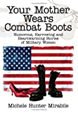 img - for Your Mother Wears Combat Boots: Humorous, Harrowing and Heartwarming Stories of Military Women book / textbook / text book