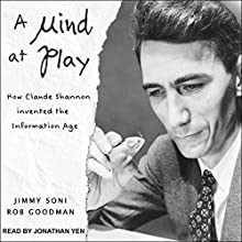 A Mind at Play: How Claude Shannon Invented the Information Age Audiobook by Rob Goodman, Jimmy Soni Narrated by Jonathan Yen