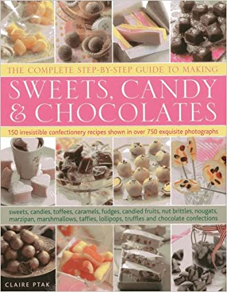 The Complete Step-By-Step Guide to Making Sweets, Candy & Chocolates: 150 irresistible confectionery recipes shown in over 750 exquisite photographs