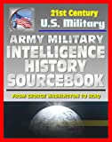 21st Century U S  Military Documents: Army Military Intelligence History Sourcebook - Comprehensive History from George Washington to the Civil War, World War I and II, and Desert Storm