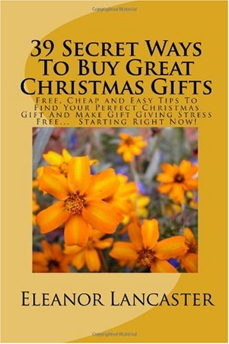 39 Secret Ways To Buy Great Christmas Gifts: Free, Cheap and Easy Tips To Find Your Perfect Christmas Gift And Make Gift Giving Stress Free. Starting Right Now!