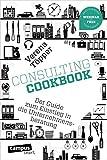 Consulting Cookbook: Der Guide zum Einstieg in die Unternehmensberatung