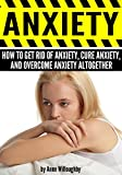 ANXIETY: How to Get Rid of Anxiety, Cure Anxiety, and Overcome Anxiety Altogether