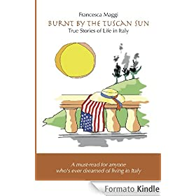 Burnt by the Tuscan Sun - True Stories of Life in Italy eBook: Francesca Maggi, Lisa R Tucci, Gianni Falcone: Amazon.it: Kindle Store
