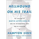 Hellhound on His Trail: The Stalking of Martin Luther King, Jr. and the International Hunt for His Assassin ~ Hampton Sides