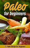 Paleo for Beginners: 21 Paleo Recipe for Beginners (Paleo for beginners, Paleo diet, Paleo recipes, Paleo Cookbook)