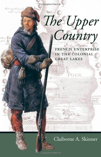 The Upper Country: French Enterprise in the Colonial Great Lakes (Regional Perspectives on Early America)