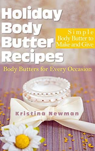 Kristina Newman - Holiday Body Butter Recipes: Simple Body Butter to Make and Give: Homemade Body Butters for Every Occasion