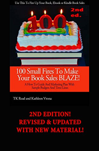 100 Small Fires To Make Your Book Sales BLAZE! A How to Guide and Marketing Plan for Selling Your Book, Kindle Book or EBook, Including Sample Budgets and Time-Lines PDF