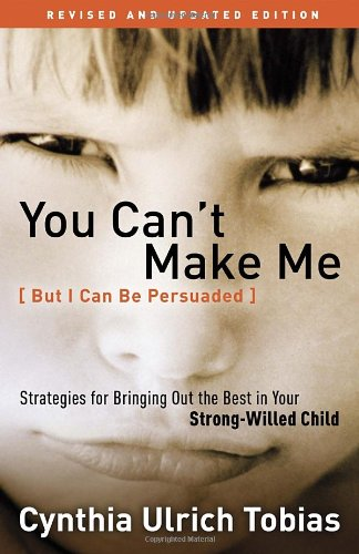 You Can't Make Me (But I Can Be Persuaded), Revised and Updated Edition: Strategies for Bringing Out the Best in Your Strong-Willed Child, Tobias, Cynthia