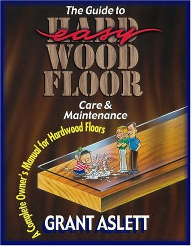 The Guide to Easy Wood Floor Care & Maintenance: A Complete Owner's Manual for Hardwood Floors