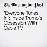'Everyone Tunes In': Inside Trump's Obsession With Cable TV | Ashley Parker,Robert Costa