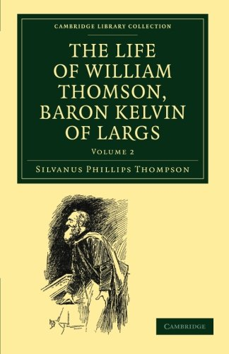 The Life Of William Thomson, Baron Kelvin Of Largs (Cambridge Library Collection - Physical Sciences) (Volume 2)