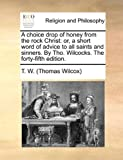 img - for A choice drop of honey from the rock Christ: or, a short word of advice to all saints and sinners. By Tho. Wilcocks. The forty-fifth edition. book / textbook / text book
