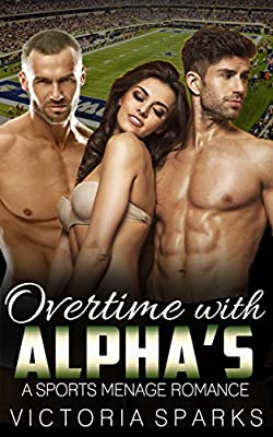 SPORTS ROMANCE: Overtime with Alpha's (Threesome, Menage, MMF, Contemporary Romance) (New Adult College Menage Short Stories)