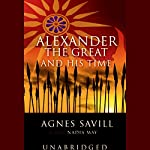 Alexander the Great and His Time   Agnes Savill