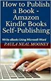 How to Publish a Book - Amazon Kindle Books Self-Publishing: Write eBooks Using Microsoft Word & Publish Them as Kindle Books - A Step-by-Step Guide with Photos to Help You Make Your Own Kindle Books