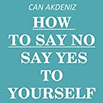 How to Say NO: Say YES to Yourself by Saying NO to Others | Can Akdeniz